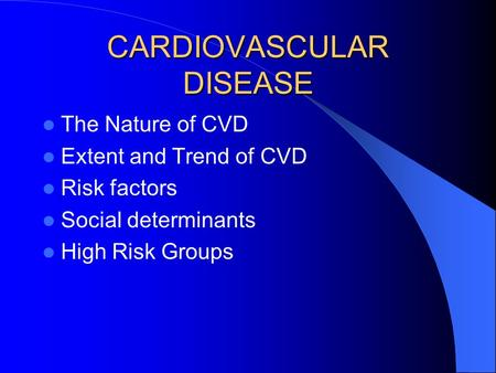 CARDIOVASCULAR DISEASE The Nature of CVD Extent and Trend of CVD Risk factors Social determinants High Risk Groups.
