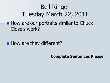 Bell Ringer Tuesday March 22, 2011 How are our portraits similar to Chuck Close's work? How are our portraits similar to Chuck Close's work? How are they.