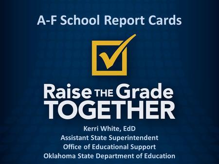 Kerri White, EdD Assistant State Superintendent Office of Educational Support Oklahoma State Department of Education A-F School Report Cards.