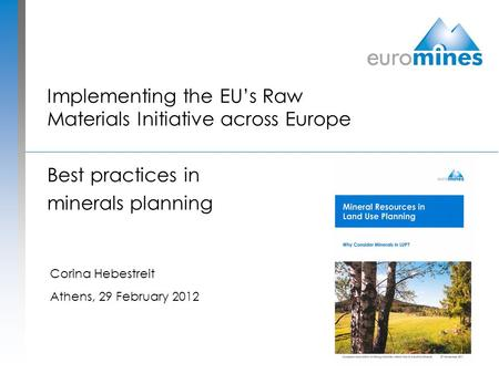 Implementing the EU's Raw Materials Initiative across Europe Best practices in minerals planning Corina Hebestreit Athens, 29 February 2012.