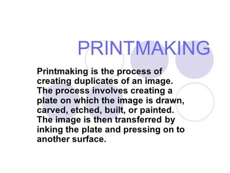 PRINTMAKING Printmaking is the process of creating duplicates of an image. The process involves creating a plate on which the image is drawn, carved, etched,