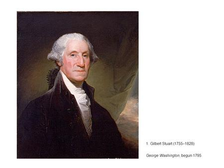 1. Gilbert Stuart (1755–1828) George Washington, begun 1795.