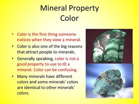 Mineral Property Color Color is the first thing someone notices when they view a mineral. Color is also one of the big reasons that attract people to minerals.