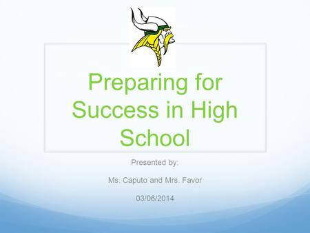 Preparing for Success in High School Presented by: Ms. Caputo and Mrs. Favor 03/06/2014.