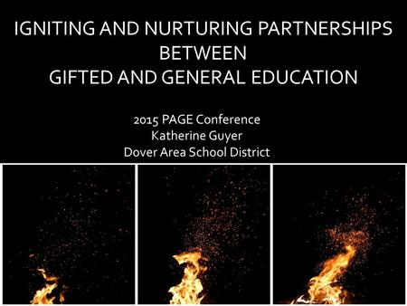 IGNITING AND NURTURING PARTNERSHIPS BETWEEN GIFTED AND GENERAL EDUCATION 2015 PAGE Conference Katherine Guyer Dover Area School District.
