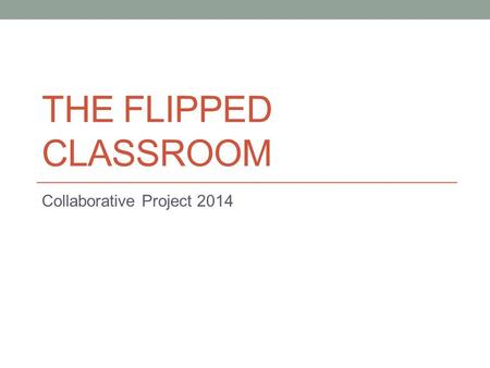 THE FLIPPED CLASSROOM Collaborative Project 2014.