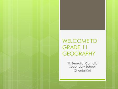 WELCOME TO GRADE 11 GEOGRAPHY St. Benedict Catholic Secondary School Chantal Kot.