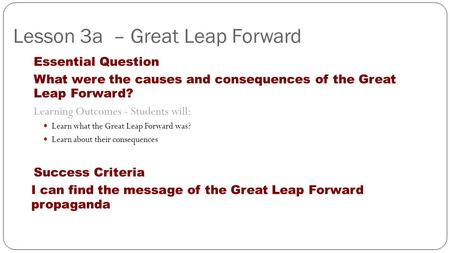 Lesson 3a – Great Leap Forward Essential Question What were the causes and consequences of the Great Leap Forward? Learning Outcomes - Students will: Learn.