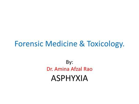Forensic Medicine & Toxicology. By: Dr. Amina Afzal Rao ASPHYXIA.