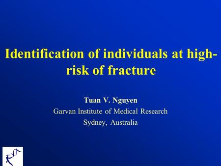 Identification of individuals at high- risk of fracture Tuan V. Nguyen Garvan Institute of Medical Research Sydney, Australia.