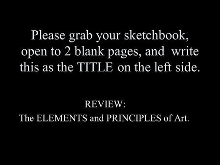 Please grab your sketchbook, open to 2 blank pages, and write this as the TITLE on the left side. REVIEW: The ELEMENTS and PRINCIPLES of Art.