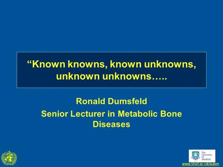 "Www.shef.ac.uk/aubm ""Known knowns, known unknowns, unknown unknowns….. Ronald Dumsfeld Senior Lecturer in Metabolic Bone Diseases."