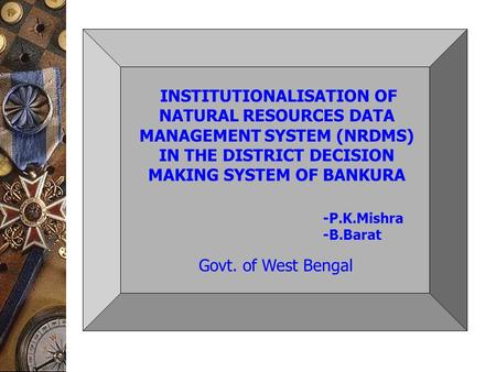 INSTITUTIONALISATION OF NATURAL RESOURCES DATA MANAGEMENT SYSTEM (NRDMS) IN THE DISTRICT DECISION MAKING SYSTEM OF BANKURA Govt. of West Bengal -P.K.Mishra.