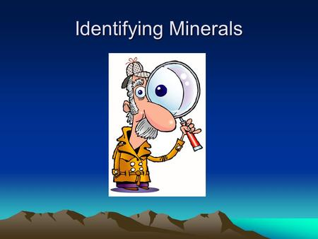 Identifying Minerals. Minerals can be identified by looking at their physical properties including: color, luster, streak, cleavage or fracture, and hardness.