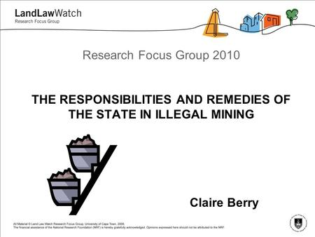 Research Focus Group 2010 THE RESPONSIBILITIES AND REMEDIES OF THE STATE IN ILLEGAL MINING Claire Berry.