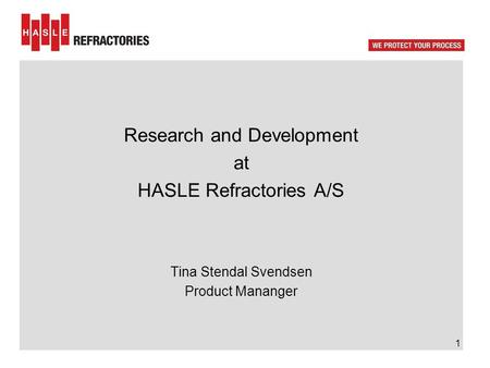 Research and Development at HASLE Refractories A/S Tina Stendal Svendsen Product Mananger 1.