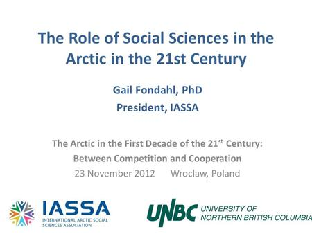 The Role of Social Sciences in the Arctic in the 21st Century Gail Fondahl, PhD President, IASSA The Arctic in the First Decade of the 21 st Century: Between.