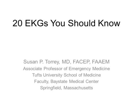 20 EKGs You Should Know Susan P. Torrey, MD, FACEP, FAAEM Associate Professor of Emergency Medicine Tufts University School of Medicine Faculty, Baystate.