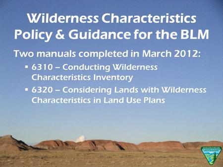 Wilderness Characteristics Policy & Guidance for the BLM Two manuals completed in March 2012: 6310 – Conducting Wilderness Characteristics Inventory 6320.