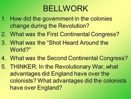"BELLWORK 1.How did the government in the colonies change during the Revolution? 2.What was the First Continental Congress? 3.What was the ""Shot Heard Around."