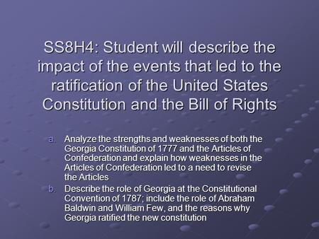 SS8H4: Student will describe the impact of the events that led to the ratification of the United States Constitution and the Bill of Rights a.Analyze the.
