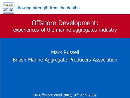 Drawing strength from the depths Offshore Development: experiences of the marine aggregates industry Mark Russell British Marine Aggregate Producers Association.