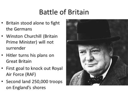 Battle of Britain Britain stood alone to fight the Germans Winston Churchill (Britain Prime Minister) will not surrender Hitler turns his plans on Great.