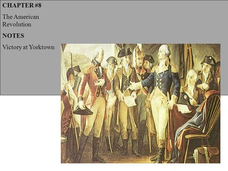 CHAPTER #8 The American Revolution NOTES Victory at Yorktown.