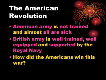 The American Revolution American army is not trained and almost all are sick British army is well trained, well equipped and supported by the Royal Navy.