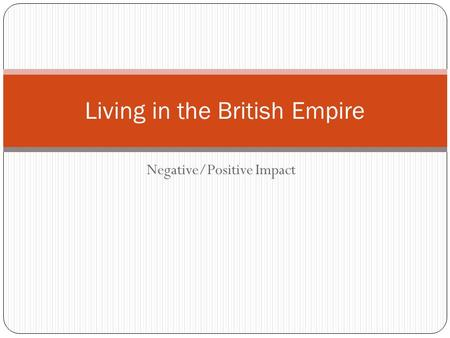 Negative/Positive Impact Living in the British Empire.