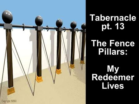 Tabernacle pt. 13 The Fence Pillars: My Redeemer Lives.