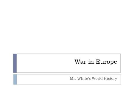 War in Europe Mr. White's World History. Objectives  After this section, we should be able to:  Explain how Hitler took over most of Europe.
