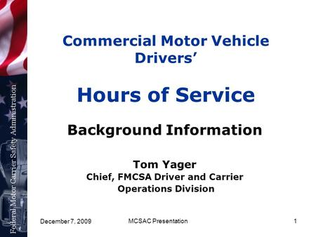 December 7, 2009 MCSAC Presentation1 Commercial Motor Vehicle Drivers' Hours of Service Background Information Tom Yager Chief, FMCSA Driver and Carrier.