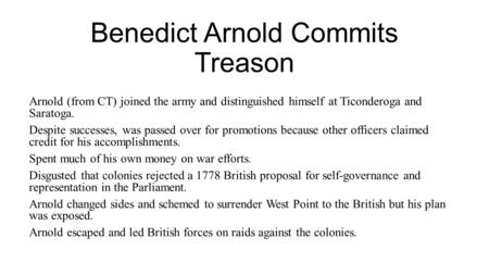 Benedict Arnold Commits Treason Arnold (from CT) joined the army and distinguished himself at Ticonderoga and Saratoga. Despite successes, was passed over.