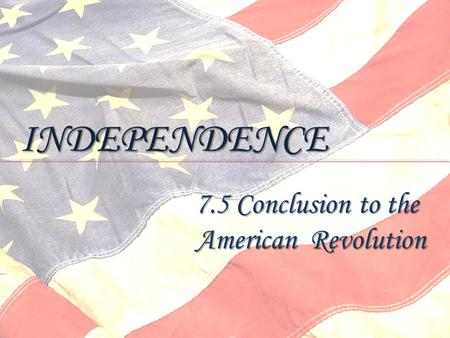 INDEPENDENCE 7.5 Conclusion to the American Revolution.