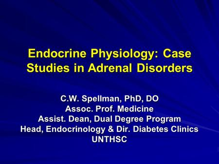 Endocrine Physiology: Case Studies in Adrenal Disorders C.W. Spellman, PhD, DO Assoc. Prof. Medicine Assist. Dean, Dual Degree Program Head, Endocrinology.