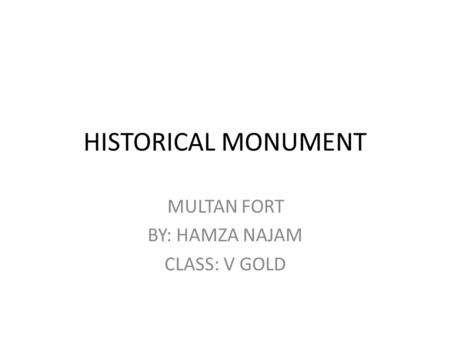 HISTORICAL MONUMENT MULTAN FORT BY: HAMZA NAJAM CLASS: V GOLD.