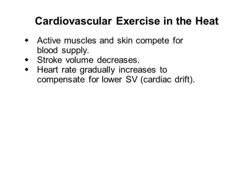 Cardiovascular Exercise in the Heat   Active muscles and skin compete for blood supply.   Stroke volume decreases.  Heart rate gradually increases.