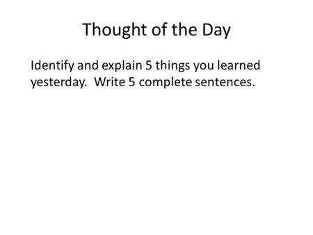Thought of the Day Identify and explain 5 things you learned yesterday. Write 5 complete sentences.