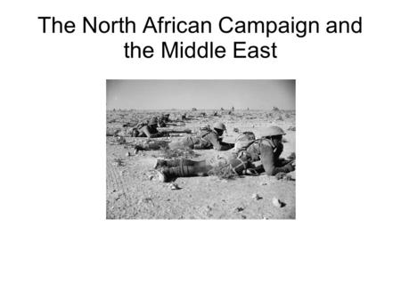 The North African Campaign and the Middle East.
