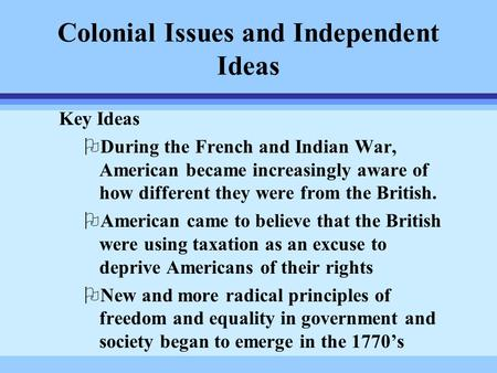 Colonial Issues and Independent Ideas Key Ideas ODuring the French and Indian War, American became increasingly aware of how different they were from the.