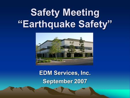 "Safety Meeting ""Earthquake Safety"" EDM Services, Inc. September 2007."