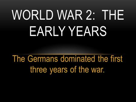 The Germans dominated the first three years of the war. WORLD WAR 2: THE EARLY YEARS.