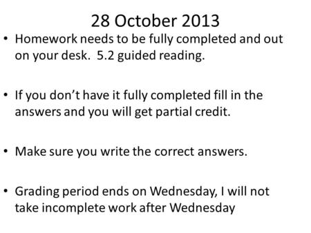 28 October 2013 Homework needs to be fully completed and out on your desk. 5.2 guided reading. If you don't have it fully completed fill in the answers.