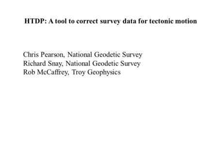 HTDP: A tool to correct survey data for tectonic motion Chris Pearson, National Geodetic Survey Richard Snay, National Geodetic Survey Rob McCaffrey, Troy.