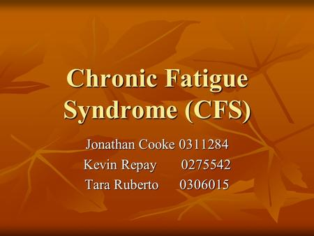 Chronic Fatigue Syndrome (CFS) Jonathan Cooke 0311284 Kevin Repay 0275542 Tara Ruberto 0306015.