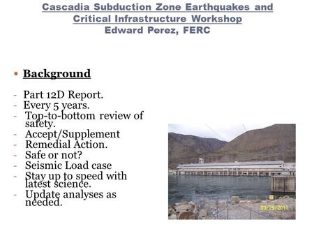 Cascadia Subduction Zone Earthquakes and Critical Infrastructure Workshop Edward Perez, FERC Background - Part 12D Report. - Every 5 years. - Top-to-bottom.