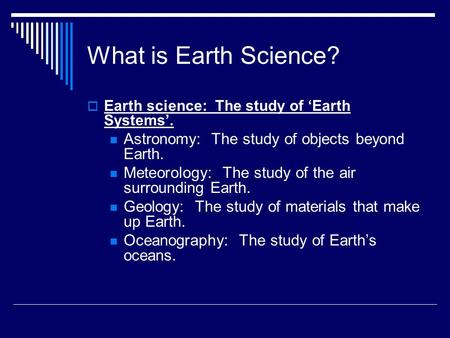 What is Earth Science?  Earth science: The study <strong>of</strong> 'Earth Systems'. Astronomy: The study <strong>of</strong> objects beyond Earth. Meteorology: The study <strong>of</strong> the air surrounding.