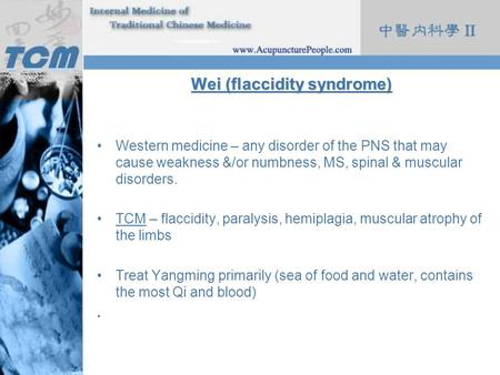 Wei (flaccidity syndrome) Western medicine – any disorder of the PNS that may cause weakness &/or numbness, MS, spinal & muscular disorders. TCM – flaccidity,