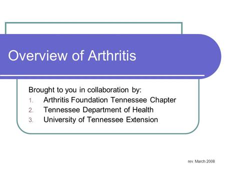 Overview of Arthritis Brought to you in collaboration by: 1. Arthritis Foundation Tennessee Chapter 2. Tennessee Department of Health 3. University of.